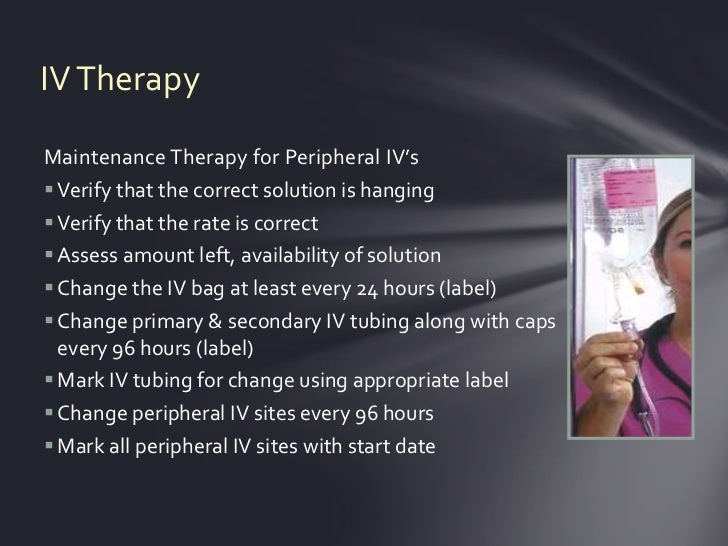 IV TherapyMaintenance Therapy for Peripheral IV's Verify that the correct solution is hanging Verify that the rate is co...