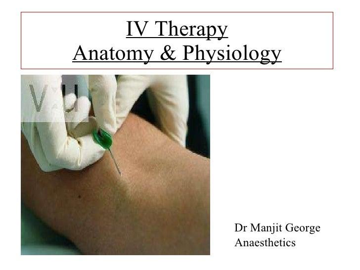 IV Therapy Anatomy & Physiology <ul><li>Dr Manjit George </li></ul><ul><li>Anaesthetics </li></ul>