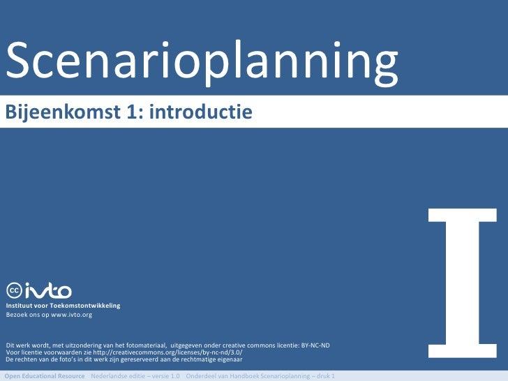 Scenarioplanning Bijeenkomst 1: introductie     Instituut voor Toekomstontwikkeling Bezoek ons op www.ivto.org    Dit werk...