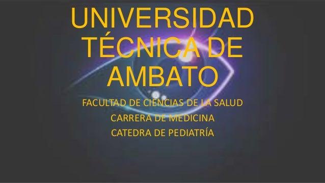 UNIVERSIDAD TÉCNICA DE AMBATO FACULTAD DE CIENCIAS DE LA SALUD CARRERA DE MEDICINA CATEDRA DE PEDIATRÍA
