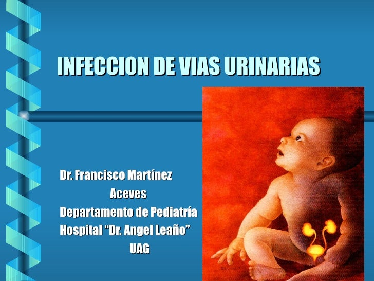 "INFECCION DE VIAS URINARIAS  Dr. Francisco Martínez Aceves Departamento de Pediatría Hospital ""Dr. Angel Leaño"" UAG"