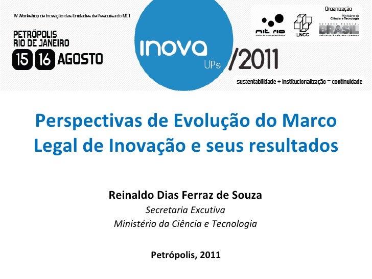 Perspectivas de Evolução do Marco Legal de Inovação e seus resultados Petrópolis, 2011 Reinaldo Dias Ferraz de Souza Secre...