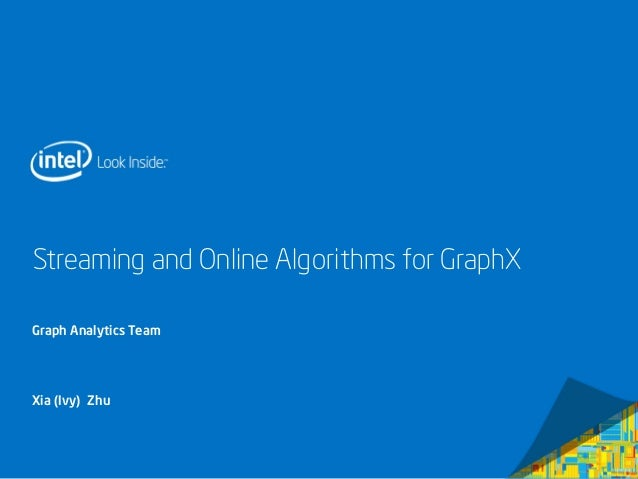 Streaming and Online Algorithms for GraphX  Graph Analytics Team  Xia (Ivy) Zhu  Intel Confidential — Do Not Forward