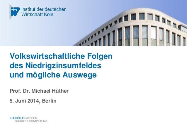 Volkswirtschaftliche Folgen des Niedrigzinsumfeldes und mögliche Auswege Prof. Dr. Michael Hüther 5. Juni 2014, Berlin