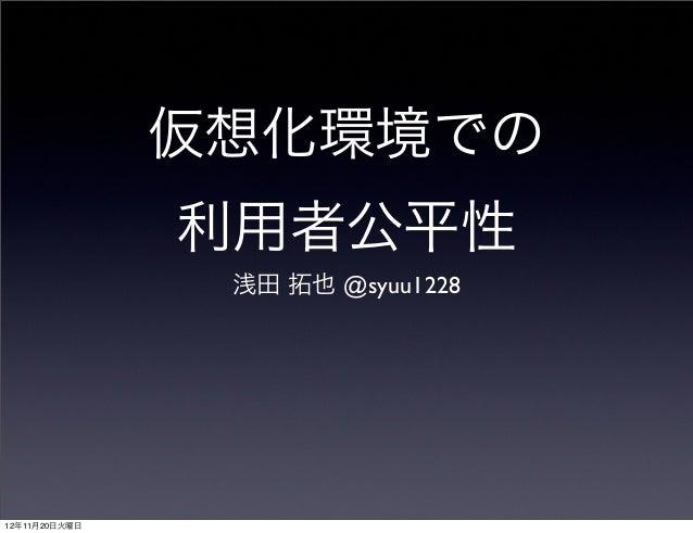 仮想化環境での利用者公平性浅田 拓也 @syuu122812年11月20日火曜日