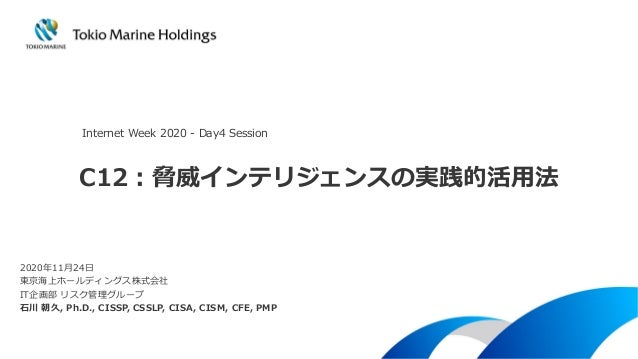 C12:脅威インテリジェンスの実践的活用法 2020年11月24日 東京海上ホールディングス株式会社 IT企画部 リスク管理グループ 石川 朝久, Ph.D., CISSP, CSSLP, CISA, CISM, CFE, PMP Intern...