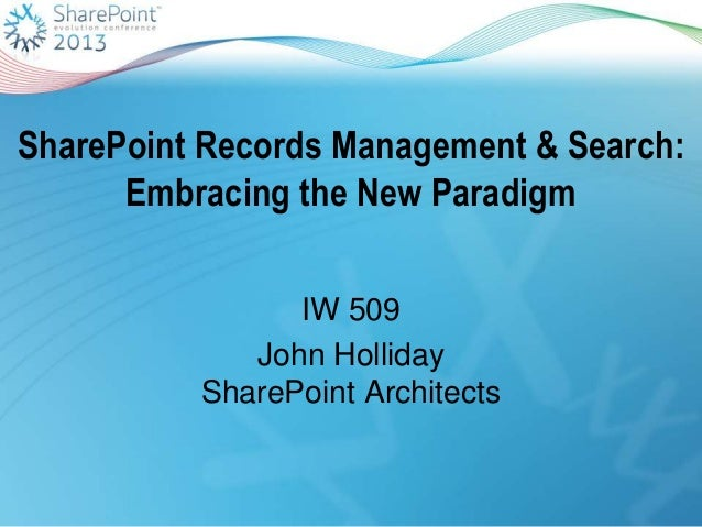 SharePoint Records Management & Search:Embracing the New ParadigmIW 509John HollidaySharePoint Architects