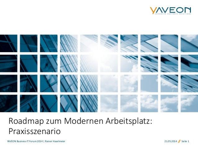 21.05.2014 Seite 1 Roadmap zum Modernen Arbeitsplatz: Praxisszenario YAVEON Business IT Forum 2014 | Rainer Haselmeier