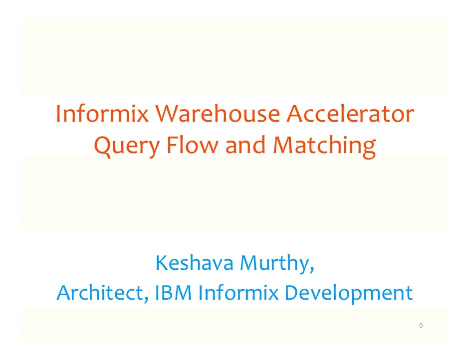Informix Warehouse Accelerator    Query Flow and Matching           Keshava Murthy,Architect, IBM Informix Development    ...