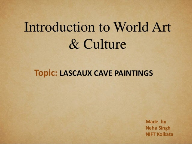 Introduction to World Art & Culture Topic: LASCAUX CAVE PAINTINGS Made by Neha Singh NIFT Kolkata
