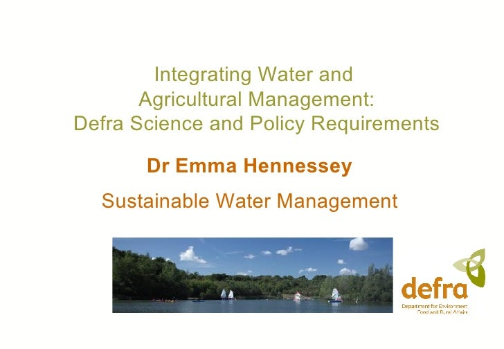 Dr Emma Hennessey Sustainable Water Management Integrating Water and  Agricultural Management: Defra Science and Policy Re...