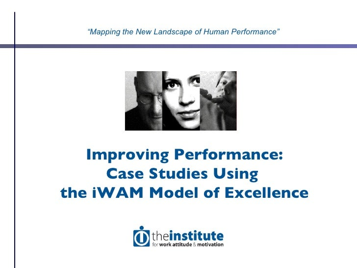 """Improving Performance: Case Studies Using  the iWAM Model of Excellence """" Mapping the New Landscape of Human Performance"""""""