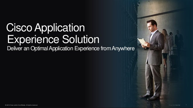 © 2013 Cisco and/or its affiliates. All rights reserved. Cisco Confidential 1 Cisco Application Experience Solution Delive...