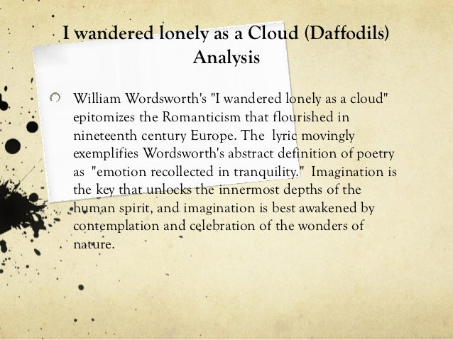 essay about i wandered lonely as a cloud Essay on an analysis of i wandered lonely as a cloud 641 words | 3 pages i wandered lonely as a cloud by william wordsworth i wandered lonely as a cloud that floats on high o'er vales and hills, when all at once i saw a crowd, a host, of golden daffodils beside the lake, beneath the trees, fluttering and dancing in the breeze.