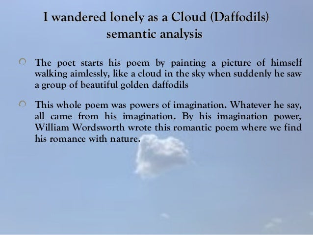 "an analysis of the poem i wandered lonely as a cloud by william wordsworth They also require support from linguistic and communicative metaphor analysis finally, i will apply these principles to the first two lines of william wordsworth's ""i wandered lonely as a cloud,"" revealing how the linguistic, conceptual, and communicative structure of these lines interact to produce an intricate piece of poetry."