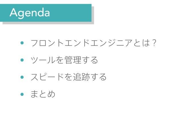 Agenda  • • • •  フロントエンドエンジニアとは? ツールを管理する スピードを追跡する まとめ
