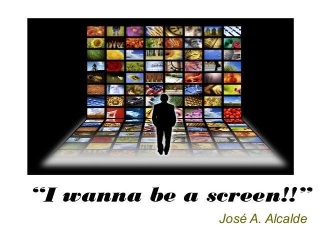 """""""I wanna be a screen!!"""" José A. Alcalde"""
