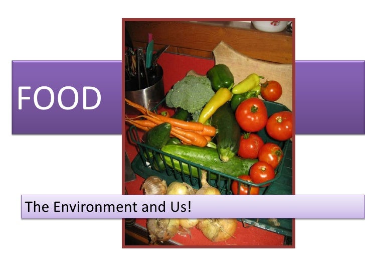 FOOD<br />The Environment and Us!<br />