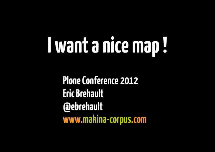 I want a nice map !  Plone Conference 2012  Eric Brehault  @ebrehault  www.makina-corpus.com
