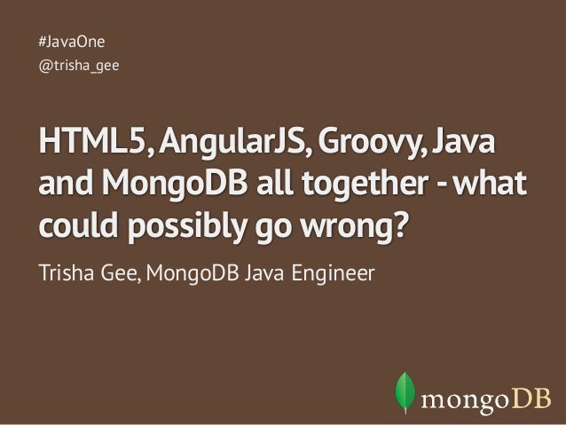 #JavaOne  @trisha_gee  HTML5, AngularJS, Groovy, Java  and MongoDB all together - what  could possibly go wrong?  Trisha G...