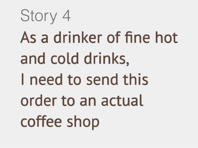 Story 4  As a drinker of fine hot  and cold drinks,  I need to send this  order to an actual  coffee shop