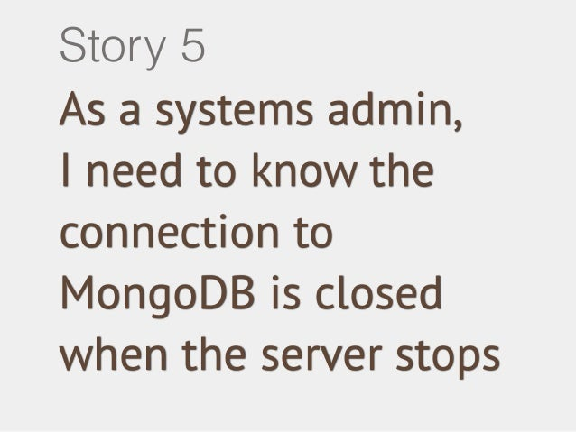 Story 5  As a systems admin,  I need to know the  connection to  MongoDB is closed  when the server stops