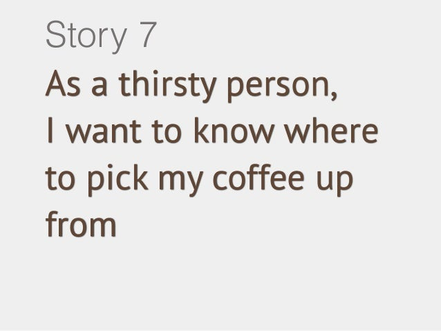 Story 7  As a thirsty person,  I want to know where  to pick my coffee up  from
