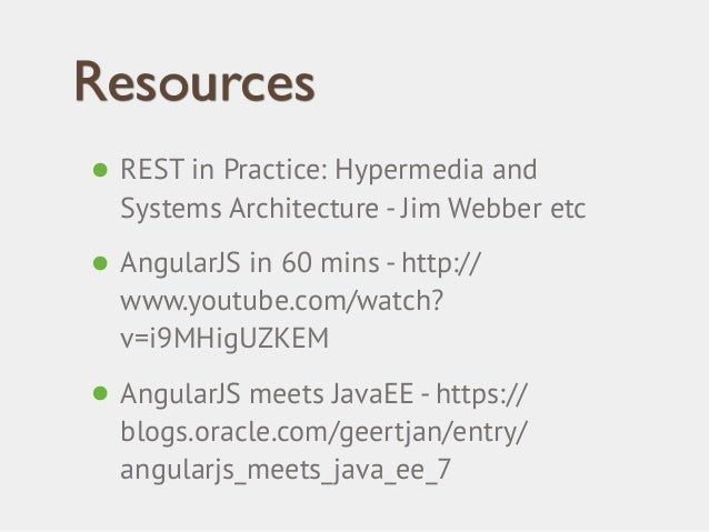 Resources  • REST in Practice: Hypermedia and  Systems Architecture - Jim Webber etc  • AngularJS in 60 mins - http://  ww...