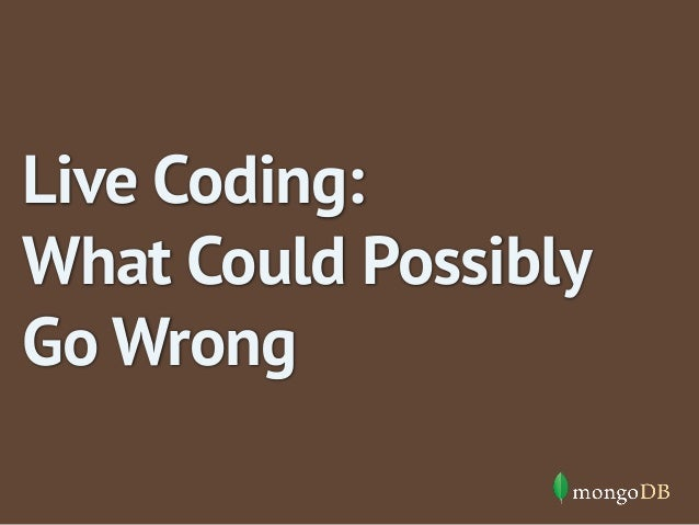 Live Coding:  What Could Possibly  Go Wrong