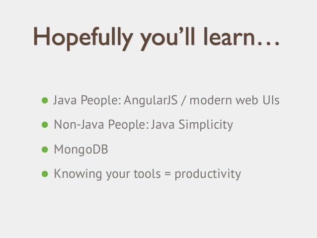 Hopefully you'll learn…  • Java People: AngularJS / modern web UIs  • Non-Java People: Java Simplicity  • MongoDB  • Knowi...