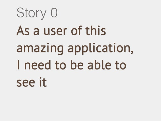 Story 0  As a user of this  amazing application,  I need to be able to  see it