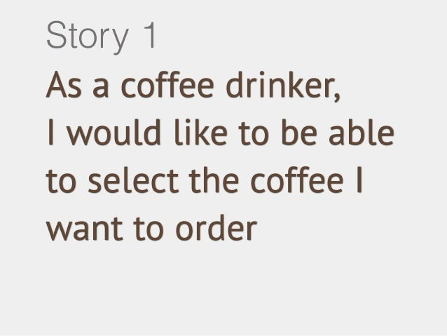 Story 1  As a coffee drinker,  I would like to be able  to select the coffee I  want to order