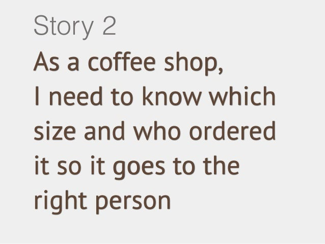 Story 2  As a coffee shop,  I need to know which  size and who ordered  it so it goes to the  right person