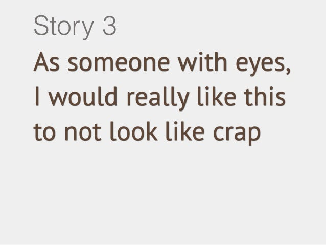 Story 3  As someone with eyes,  I would really like this  to not look like crap