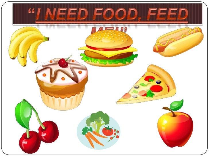 """""""I need food, Feed Me!""""<br />"""