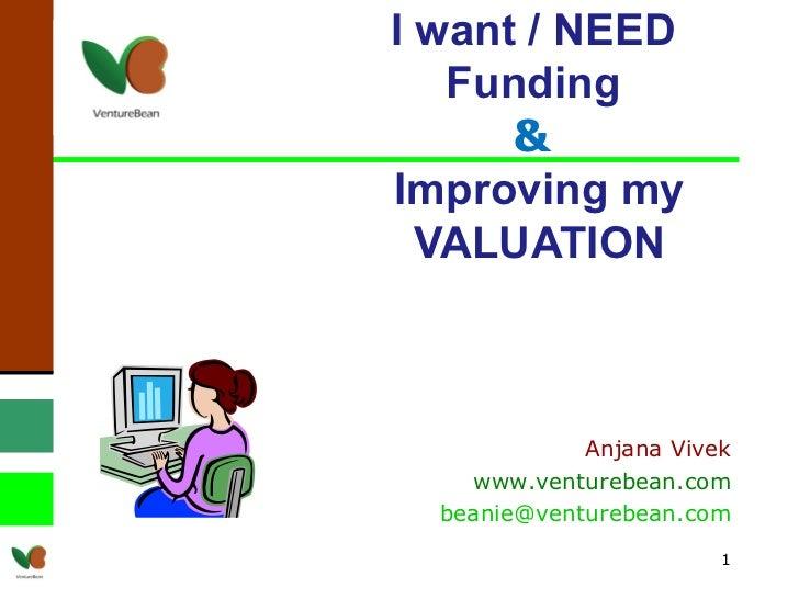 I want / NEED  Funding  &  Improving my VALUATION Anjana Vivek www.venturebean.com [email_address]