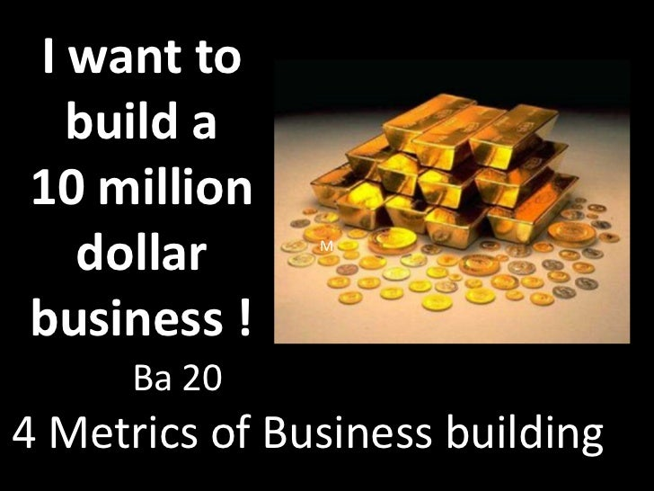 I want to build a  10 million dollar business !<br />M<br />Ba 20<br />4 Metrics of Business building  <br />
