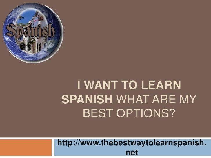 I want to learn Spanish what are my best options?<br />http://www.thebestwaytolearnspanish.net<br />
