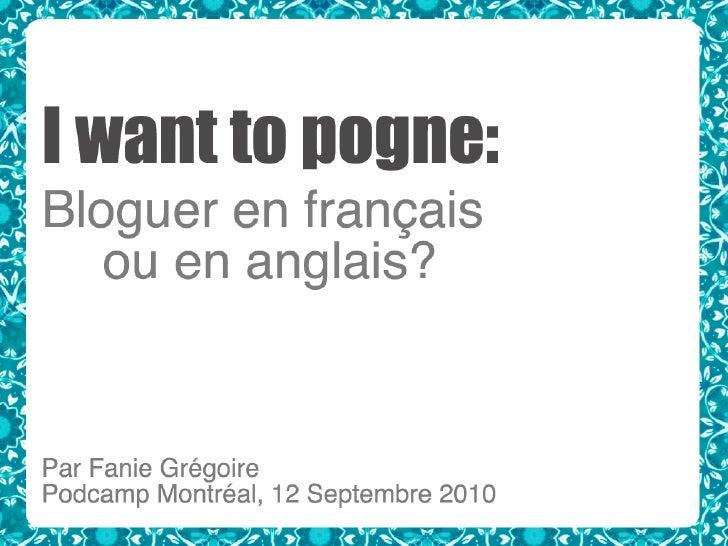 I want to pogne: Bloguer en français ou en anglais?