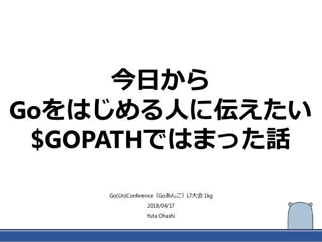 今日から Goをはじめる人に伝えたい $GOPATHではまった話 Go(Un)Conference(Goあんこ)LT大会 1kg 2018/04/17 Yuta Ohashi