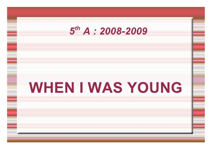 5 th  A : 2008-2009 WHEN I WAS YOUNG