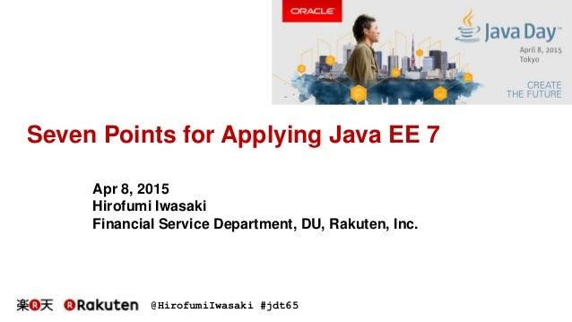@HirofumiIwasaki #jdt65 Seven Points for Applying Java EE 7 Apr 8, 2015 Hirofumi Iwasaki Financial Service Department, DU,...
