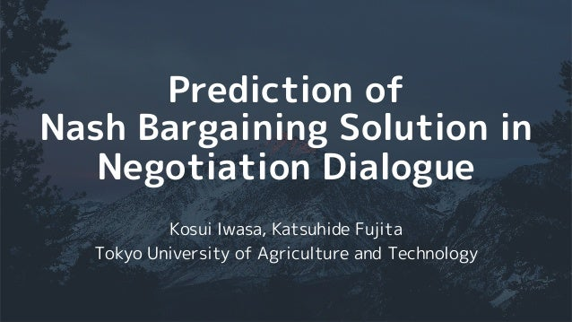 Prediction of Nash Bargaining Solution in Negotiation Dialogue Kosui Iwasa, Katsuhide Fujita Tokyo University of Agricultu...
