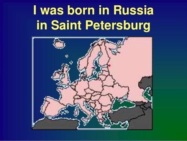 I was born in Russia in Saint Petersburg