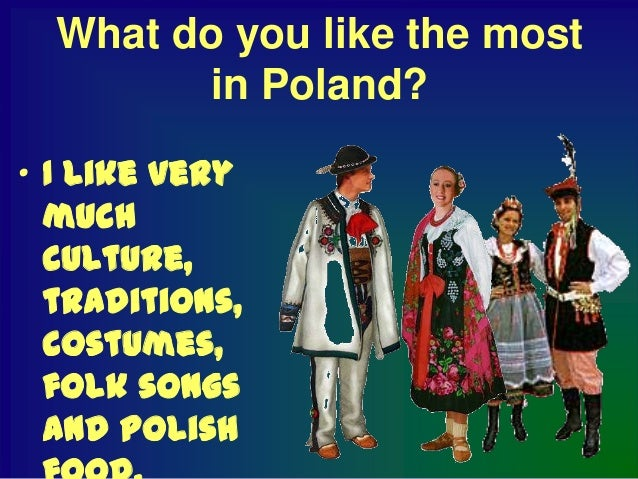 What don't you like in         Poland?  Hmmmmm Not too much,sometimes only  I have metimpolite people