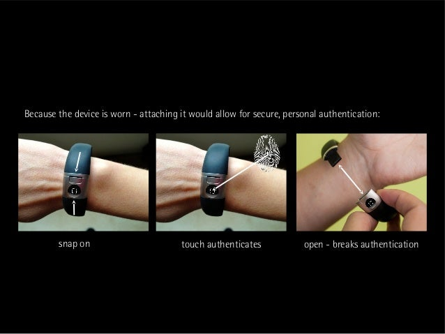 Because the device is worn - attaching it would allow for secure, personal authentication:        snap on                 ...