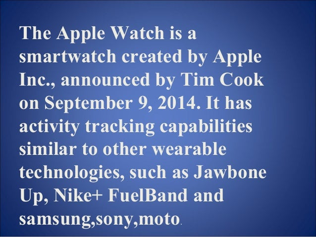 The Apple Watch is a  smartwatch created by Apple  Inc., announced by Tim Cook  on September 9, 2014. It has  activity tra...