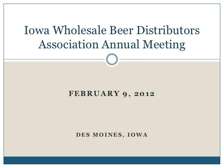 Iowa Wholesale Beer Distributors  Association Annual Meeting        FEBRUARY 9, 2012         DES MOINES, IOWA