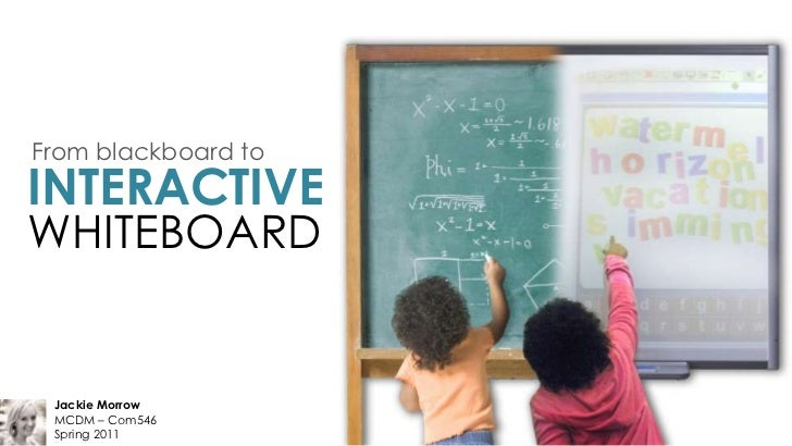 From blackboard to<br />INTERACTIVE<br />WHITEBOARD<br />Jackie Morrow<br />MCDM – Com546<br />Spring 2011<br />