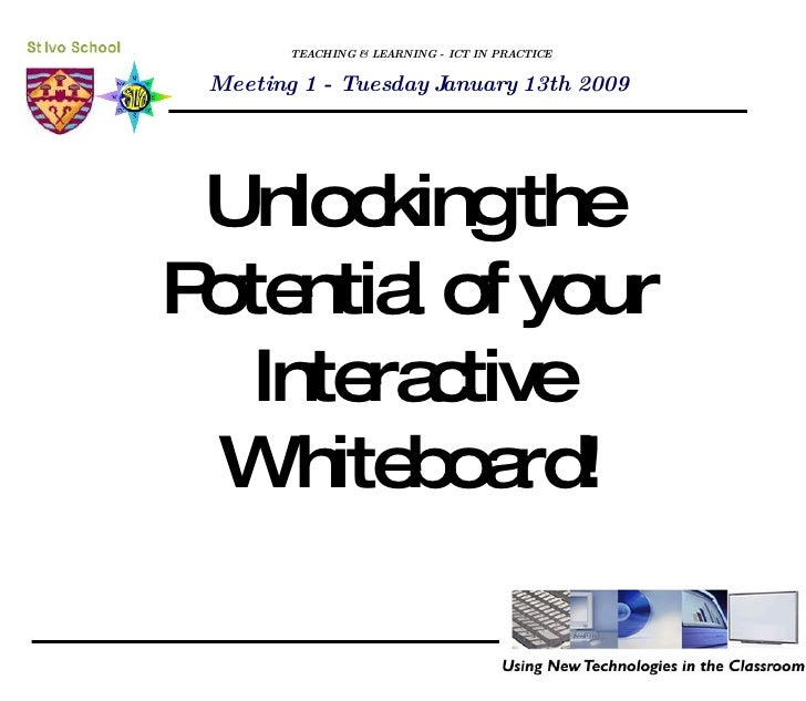 TEACHING & LEARNING - ICT IN PRACTICE Unlocking the Potential of your Interactive Whiteboard! Meeting 1 - Tuesday January ...